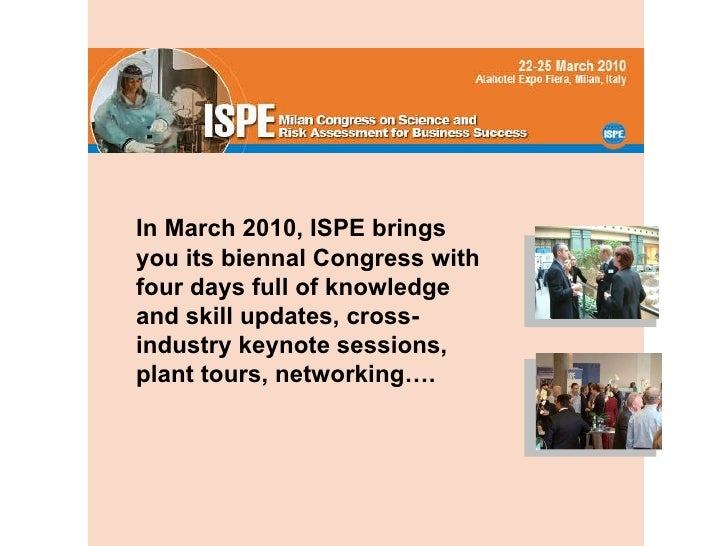 In March 2010, ISPE brings you its biennal Congress with four days full of knowledge and skill updates, cross-industry key...