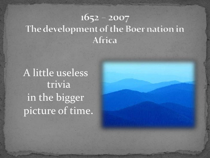 1652 – 2007The development of the Boer nation in Africa<br />A little useless trivia <br />in the bigger picture of time.<...