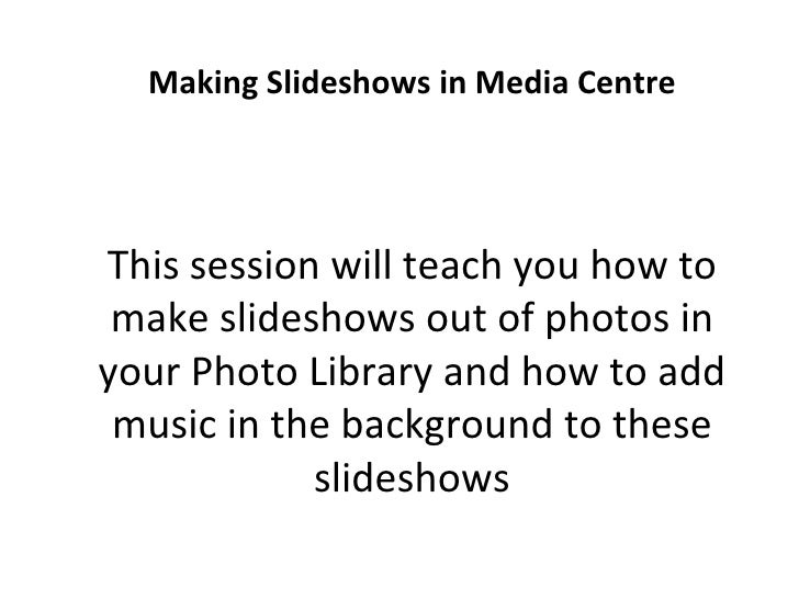 Making Slideshows in Media Centre This session will teach you how to make slideshows out of photos in your Photo Library a...