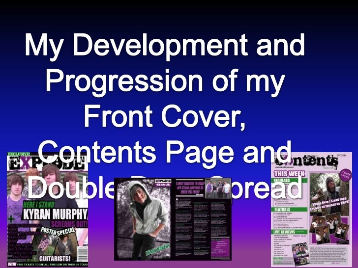 My Development and Progression of my <br />Front Cover, Contents Page and Double Page Spread<br />