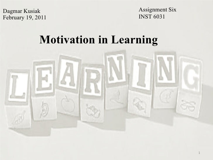Dagmar Kusiak February 19, 2011 Motivation in Learning Assignment Six INST 6031