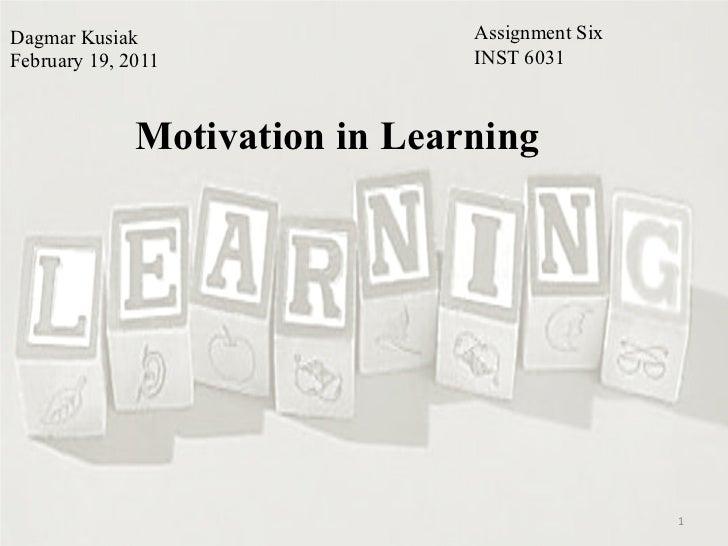 Dagmar Kusiak February 19, 2011 Motivation in Learning Assignment Six INST 6031