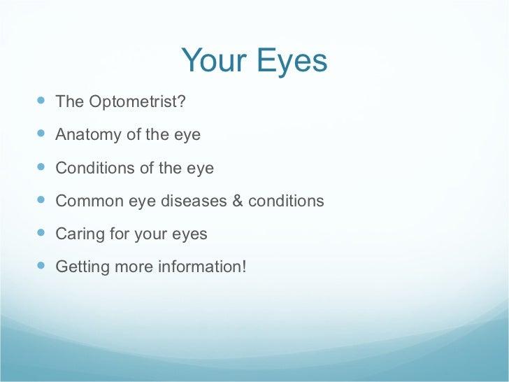 Your Eyes <ul><li>The Optometrist? </li></ul><ul><li>Anatomy of the eye </li></ul><ul><li>Conditions of the eye </li></ul>...