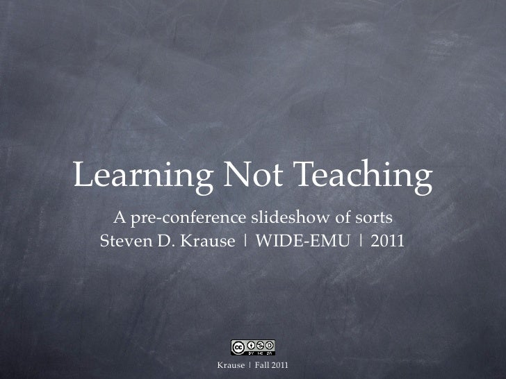 Learning Not Teaching   A pre-conference slideshow of sorts Steven D. Krause | WIDE-EMU | 2011               Krause | Fall...