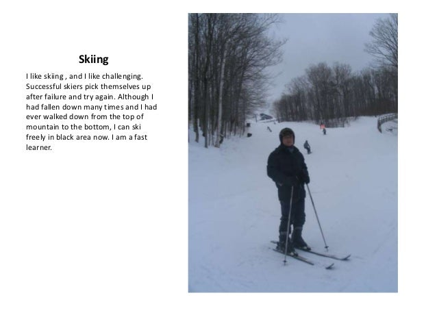 SkiingI like skiing , and I like challenging.Successful skiers pick themselves upafter failure and try again. Although Iha...