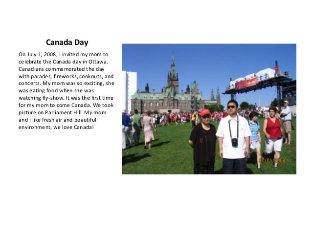 Canada DayOn July 1, 2008, I invited my mom tocelebrate the Canada day in Ottawa.Canadians commemorated the daywith parade...