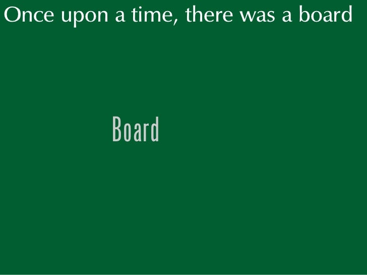 Once upon a time, there was a board               Board