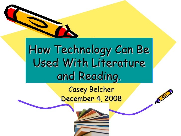 How Technology Can Be Used With Literature and Reading. Casey Belcher December 4, 2008