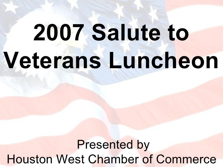 Presented by Houston West Chamber of Commerce  2007 Salute to Veterans Luncheon