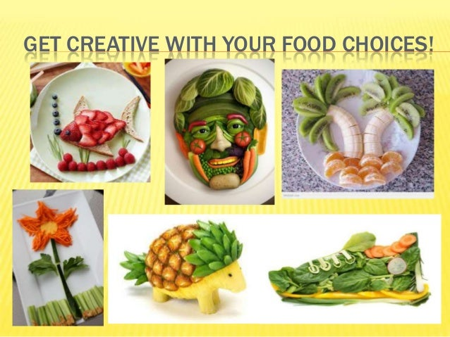 GET CREATIVE WITH YOUR FOOD CHOICES!