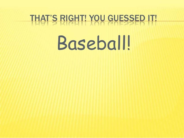 THAT'S RIGHT! YOU GUESSED IT!Baseball!