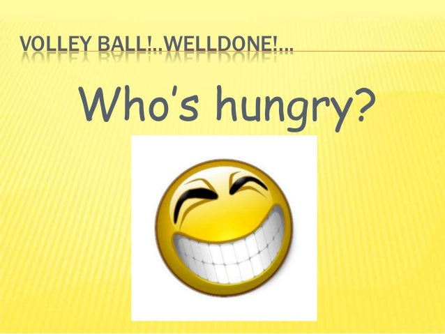 VOLLEY BALL!..WELLDONE!...Who's hungry?