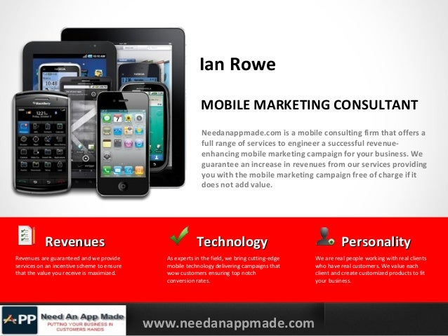 Ian Rowe MOBILE MARKETING CONSULTANT Needanappmade.com is a mobile consulting firm that offers a full range of services to...