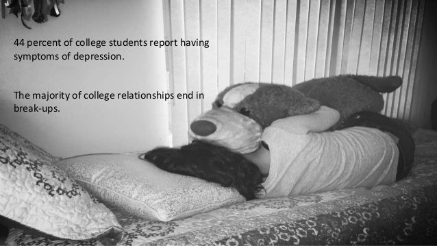 44 percent of college students report having symptoms of depression. The majority of college relationships end in break-up...