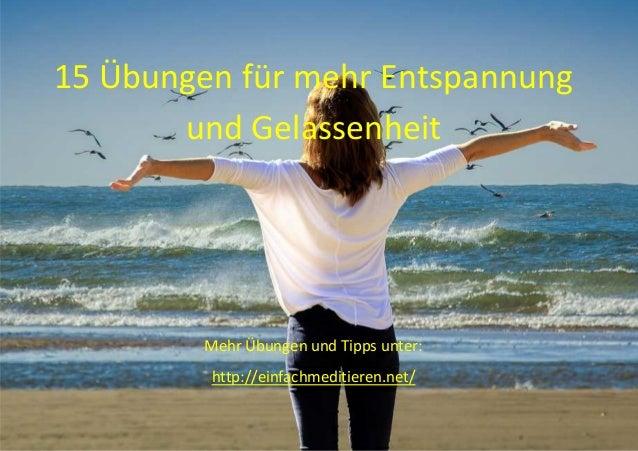15 Übungen für mehr Entspannung und Gelassenheit Mehr Übungen und Tipps unter: http://einfachmeditieren.net/