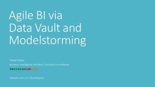Agile BI via Data Vault and Modelstorming Daniel Upton Business Intelligence Architect, Certified ScrumMaster DecisionLab....