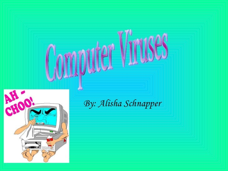 By: Alisha Schnapper Computer Viruses