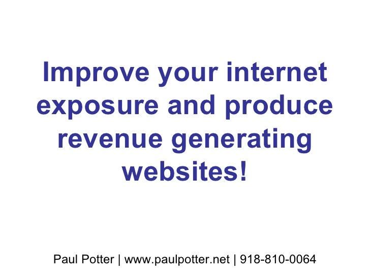 Improve your internet exposure and produce revenue generating websites! Paul Potter | www.paulpotter.net | 918-810-0064