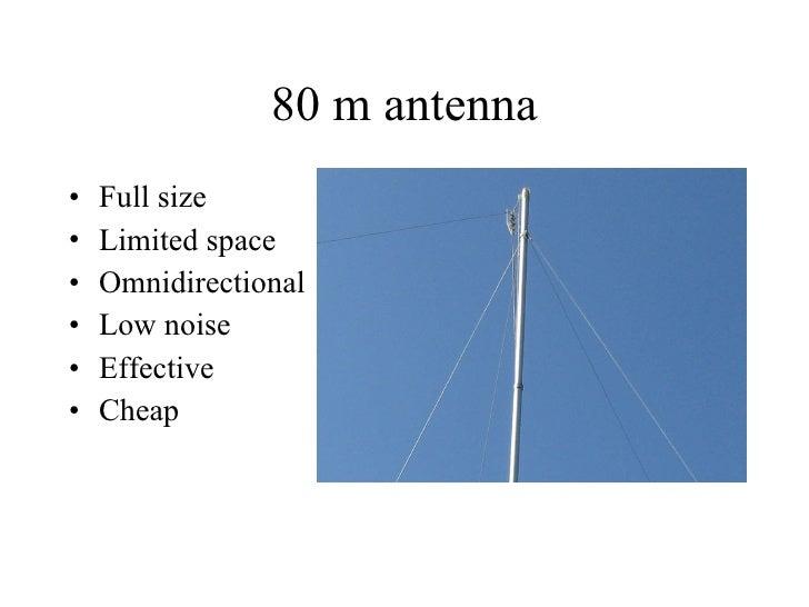 80 m antenna <ul><li>Full size </li></ul><ul><li>Limited space </li></ul><ul><li>Omnidirectional </li></ul><ul><li>Low noi...