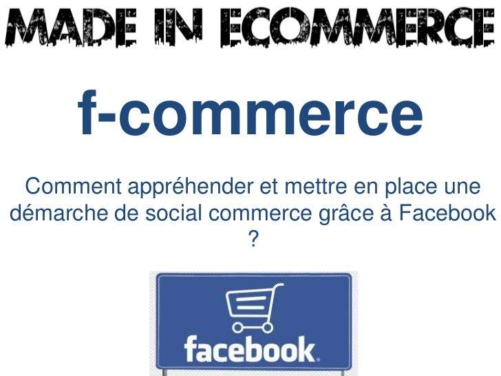 f-commerce Comment appréhender et mettre en place unedémarche de social commerce grâce à Facebook                      ?