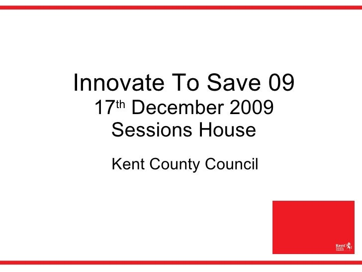 Innovate To Save 09 17 th  December 2009 Sessions House Kent County Council