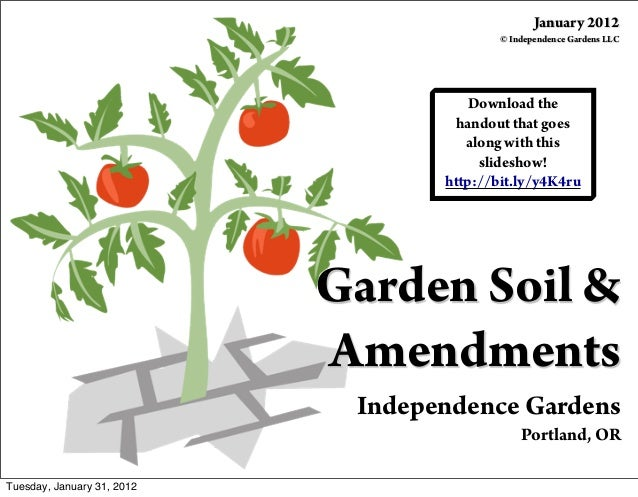 Garden Soil & Amendments Independence Gardens Portland, OR January 2012 © Independence Gardens LLC Download the handout th...