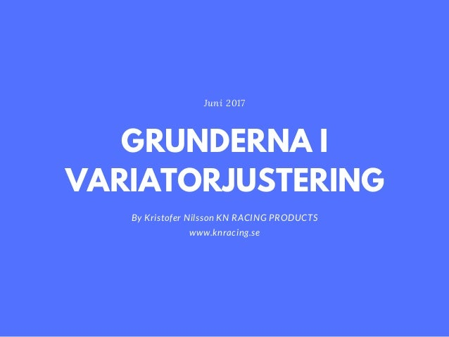 GRUNDERNA I VARIATORJUSTERING By Kristofer Nilsson KN RACING PRODUCTS www.knracing.se Juni 2017