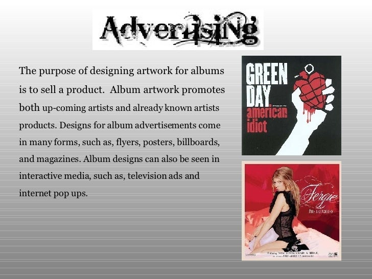 The purpose of designing artwork for albums  is to sell a product.  Album artwork promotes  both  up-coming artists and al...