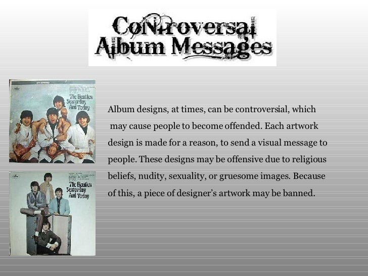 Album designs, at times, can be controversial, which may cause people to become offended. Each artwork  design is made for...