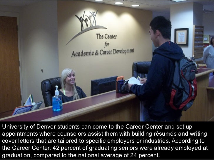 University of Denver students can come to the Career Center and set upappointments where counselors assist them with build...