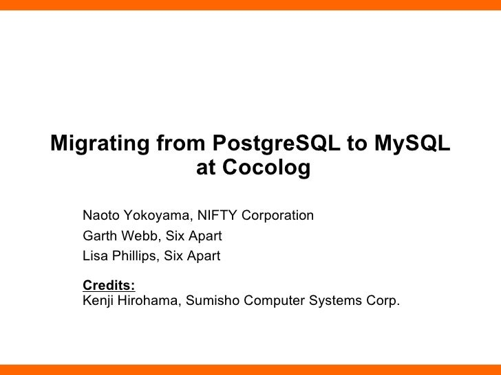 Migrating from PostgreSQL to MySQL  at Cocolog Naoto Yokoyama, NIFTY Corporation Garth Webb, Six Apart Lisa Phillips, Six ...