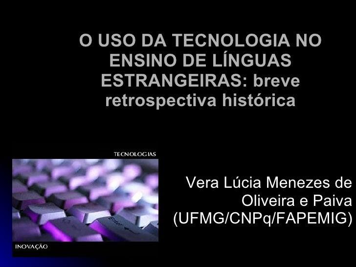 O USO DA TECNOLOGIA NO ENSINO DE LÍNGUAS ESTRANGEIRAS: breve retrospectiva histórica Vera Lúcia Menezes de Oliveira e Paiv...