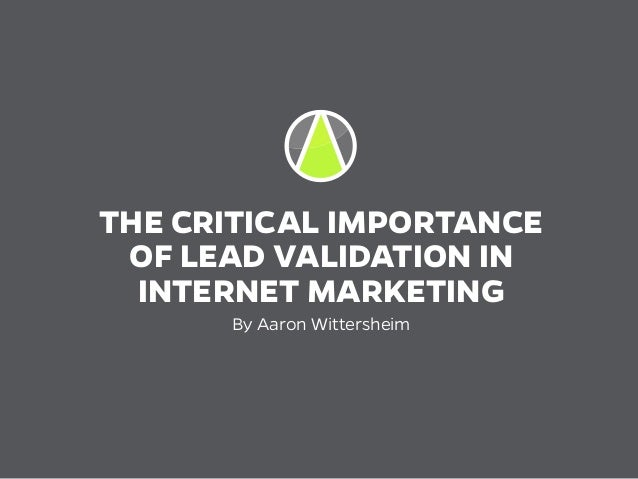 THE CRITICAL IMPORTANCE OF LEAD VALIDATION IN INTERNET MARKETING By Aaron Wittersheim