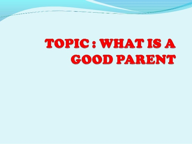 what constitutes good parenting Communication tips for parents parenting is hard work, but there are things you can do to maintain a good connection with your children and keep the lines of communication open single parenting and today's family life in a single parent household — though common — can be quite stressful for the adult and the children.