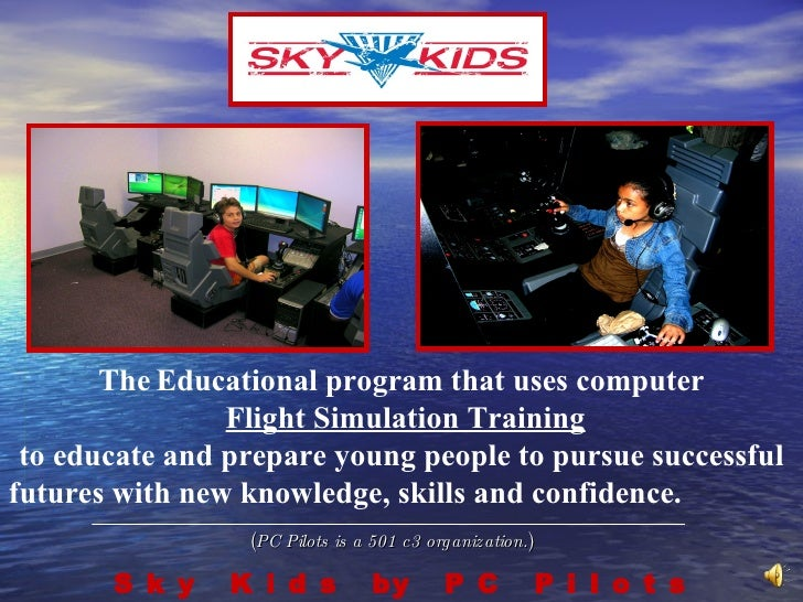 ( PC Pilots is a 501 c3 organization. ) S k y  K i d s  by  P C  P i l o t s The   Educational program that uses computer ...