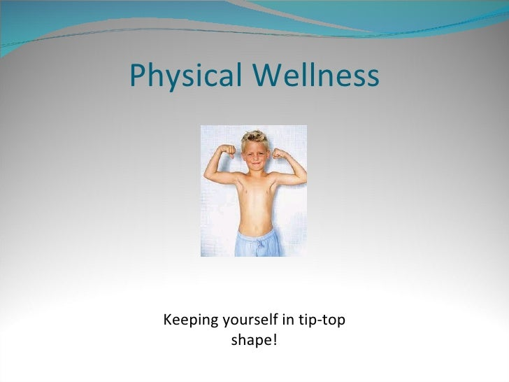 Physical Wellness Keeping yourself in tip-top shape!