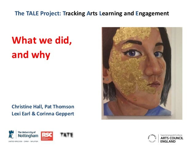 The TALE Project: Tracking Arts Learning and Engagement What we did, and why Christine Hall, Pat Thomson Lexi Earl & Corin...