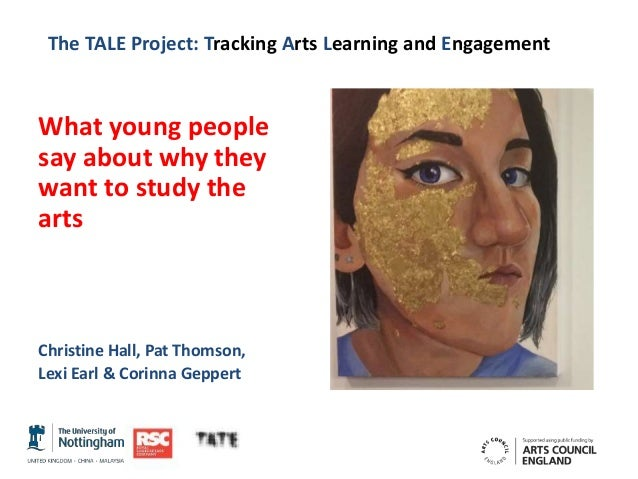 The TALE Project: Tracking Arts Learning and Engagement What young people say about why they want to study the arts Christ...