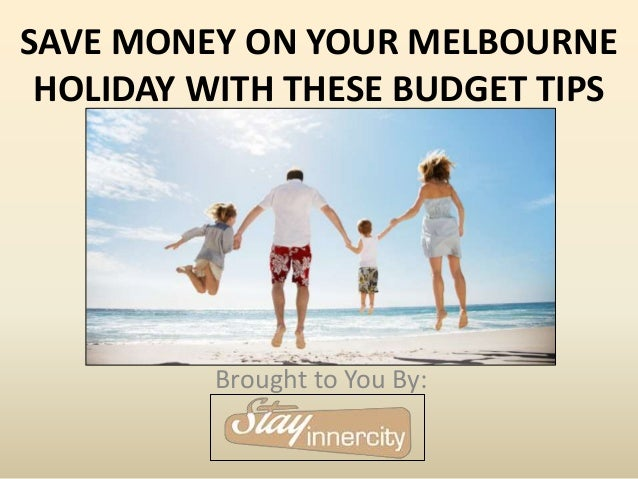 SAVE MONEY ON YOUR MELBOURNE HOLIDAY WITH THESE BUDGET TIPS Brought to You By: