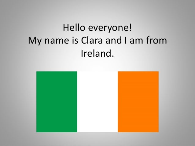 Hello everyone! My name is Clara and I am from Ireland.