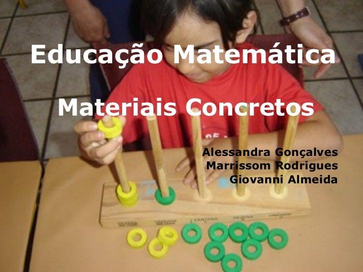 Educação Matemática Materiais Concretos Alessandra Gonçalves Marrissom Rodrigues Giovanni Almeida