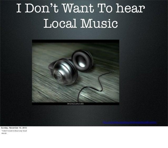 "I Don't Want To hear Local Music  http://www.(lickr.com/photos/theshinjukueffect/688216210/ Sunday, November 10, 2013 ""I ..."