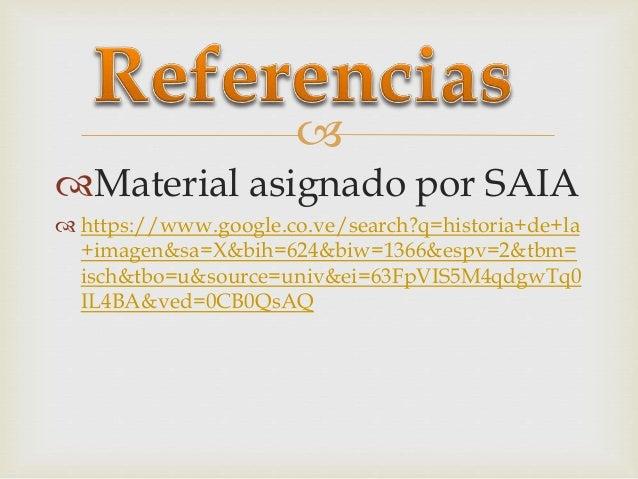  Material asignado por SAIA  https://www.google.co.ve/search?q=historia+de+la +imagen&sa=X&bih=624&biw=1366&espv=2&tbm=...
