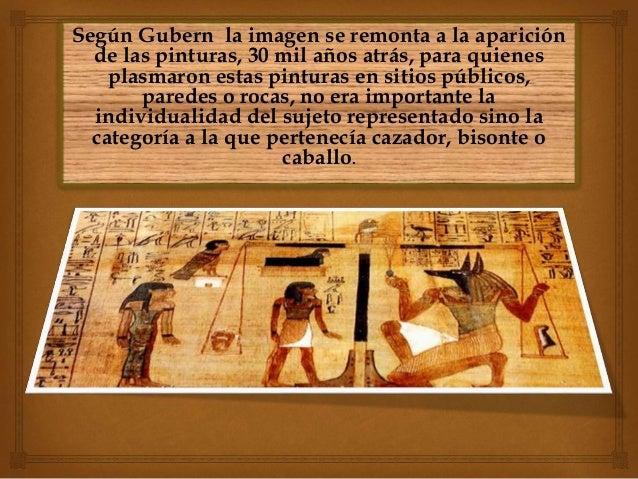 Según Gubern la imagen se remonta a la aparición de las pinturas, 30 mil años atrás, para quienes plasmaron estas pinturas...