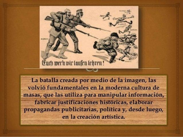La batalla creada por medio de la imagen, las volvió fundamentales en la moderna cultura de masas, que las utiliza para ma...