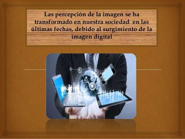 Las percepción de la imagen se ha transformado en nuestra sociedad en las últimas fechas, debido al surgimiento de la imag...