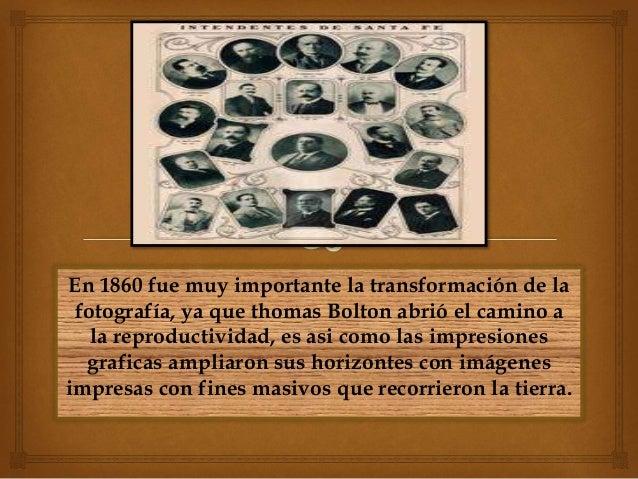 En 1860 fue muy importante la transformación de la fotografía, ya que thomas Bolton abrió el camino a la reproductividad, ...