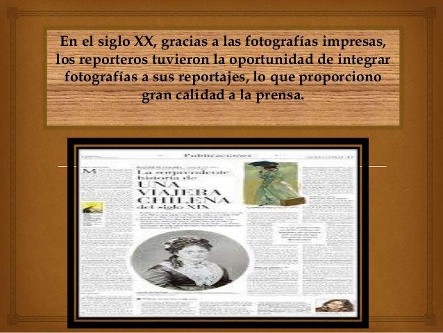 En el siglo XX, gracias a las fotografías impresas, los reporteros tuvieron la oportunidad de integrar fotografías a sus r...