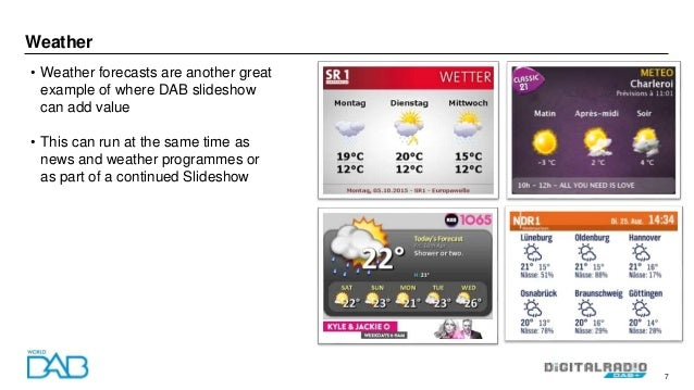 7 Weather • Weather forecasts are another great example of where DAB slideshow can add value • This can run at the same ti...