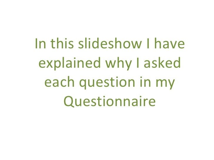 In this slideshow I have explained why I asked each question in my Questionnaire